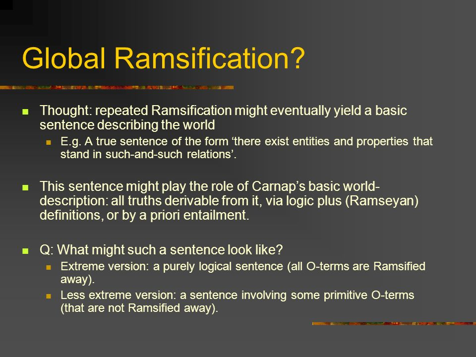 Global Ramsification? Thought: repeated Ramsification might eventually yield a basic sentence describing the world E.g. A true sentence of the form th