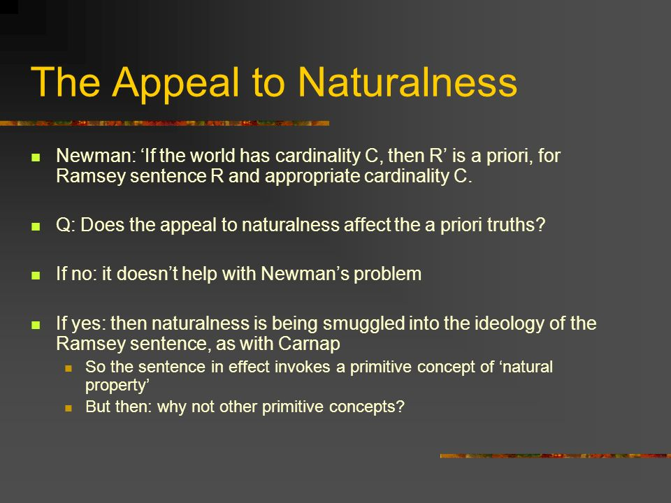 The Appeal to Naturalness Newman: If the world has cardinality C, then R is a priori, for Ramsey sentence R and appropriate cardinality C. Q: Does the