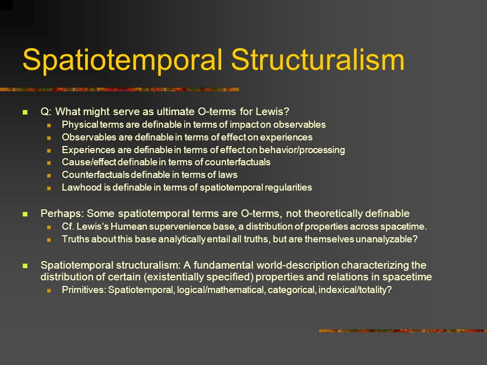 Spatiotemporal Structuralism Q: What might serve as ultimate O-terms for Lewis? Physical terms are definable in terms of impact on observables Observa