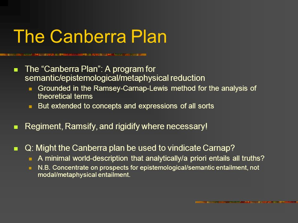 The Canberra Plan The Canberra Plan: A program for semantic/epistemological/metaphysical reduction Grounded in the Ramsey-Carnap-Lewis method for the