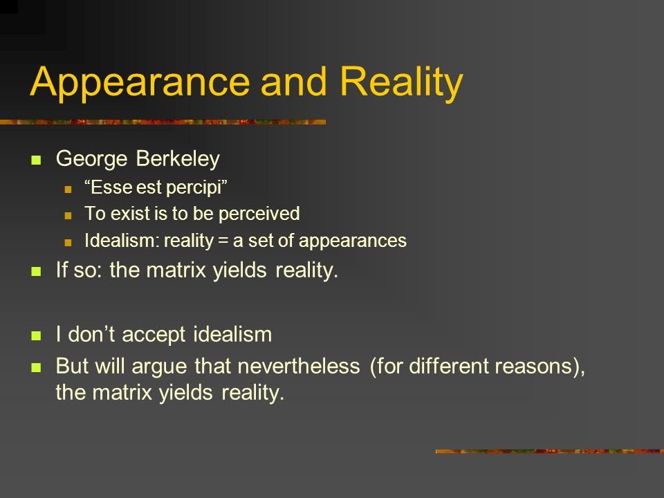 Appearance and Reality George Berkeley Esse est percipi To exist is to be perceived Idealism: reality = a set of appearances If so: the matrix yields reality.