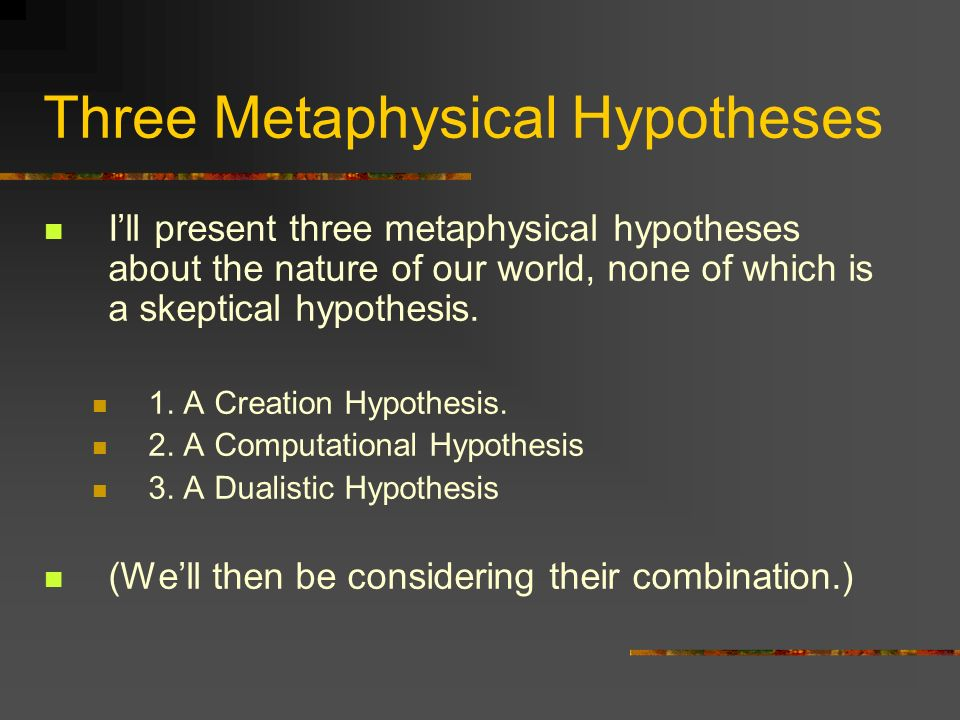 Three Metaphysical Hypotheses Ill present three metaphysical hypotheses about the nature of our world, none of which is a skeptical hypothesis. 1. A C