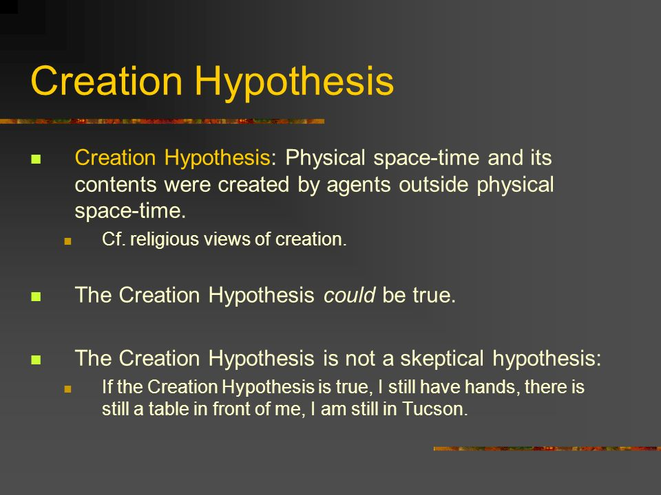 Creation Hypothesis Creation Hypothesis: Physical space-time and its contents were created by agents outside physical space-time. Cf. religious views
