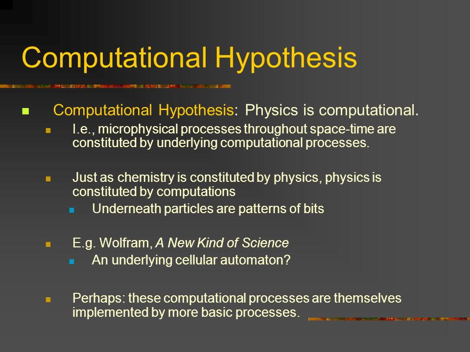 Computational Hypothesis Computational Hypothesis: Physics is computational. I.e., microphysical processes throughout space-time are constituted by un