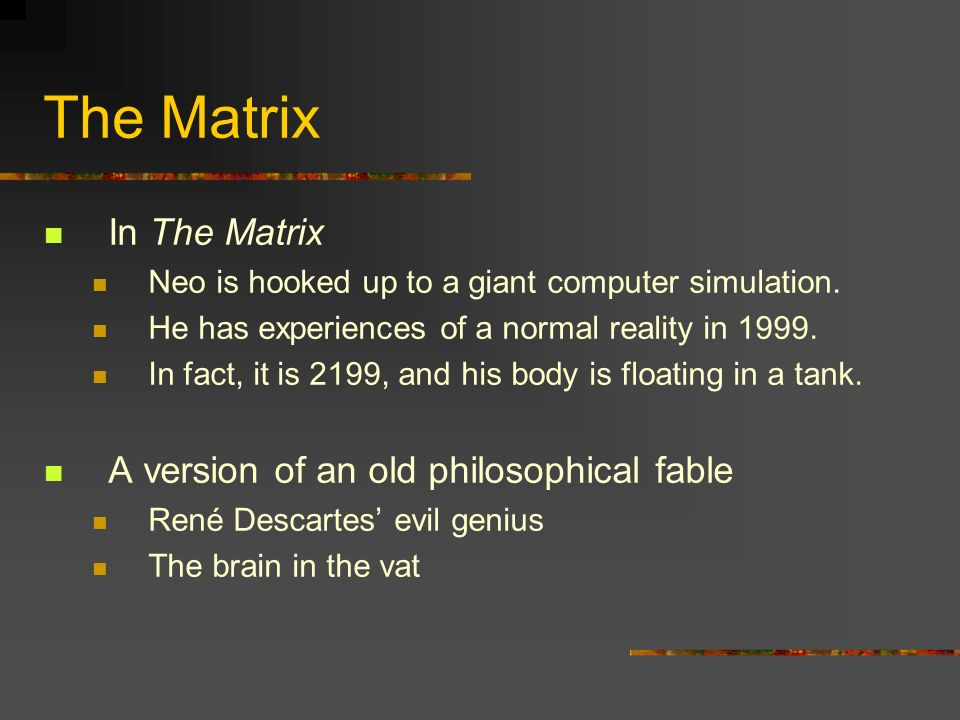 The Matrix In The Matrix Neo is hooked up to a giant computer simulation. He has experiences of a normal reality in 1999. In fact, it is 2199, and his