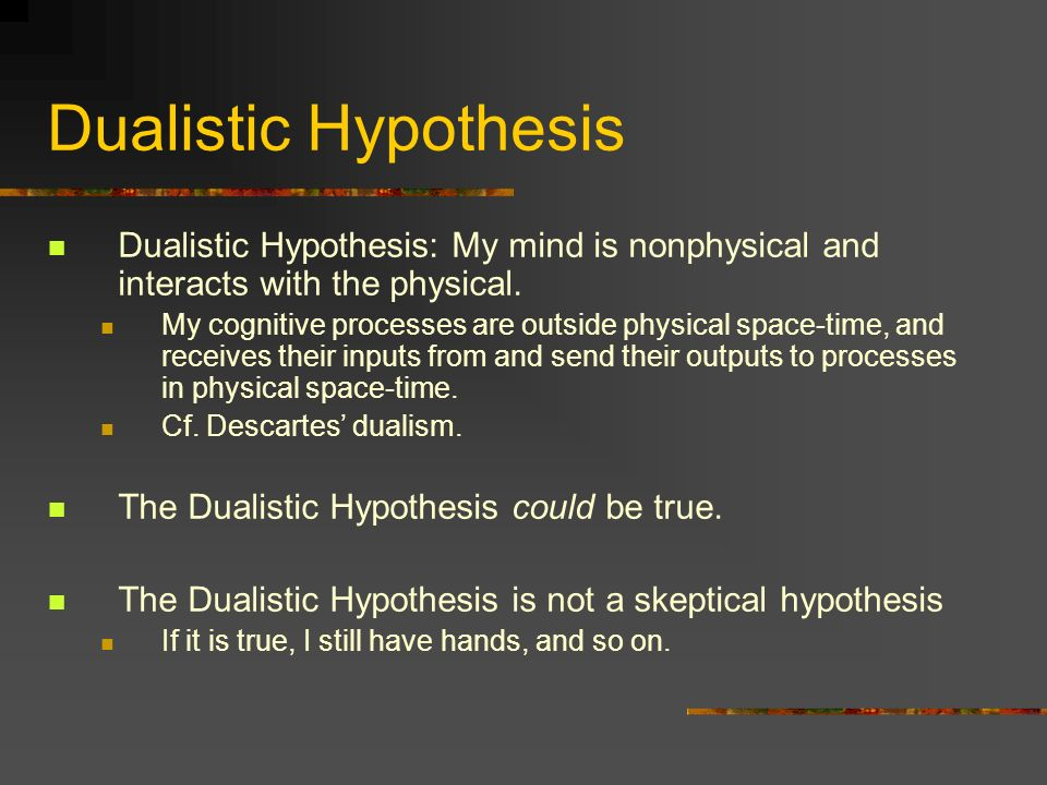 Dualistic Hypothesis Dualistic Hypothesis: My mind is nonphysical and interacts with the physical. My cognitive processes are outside physical space-t