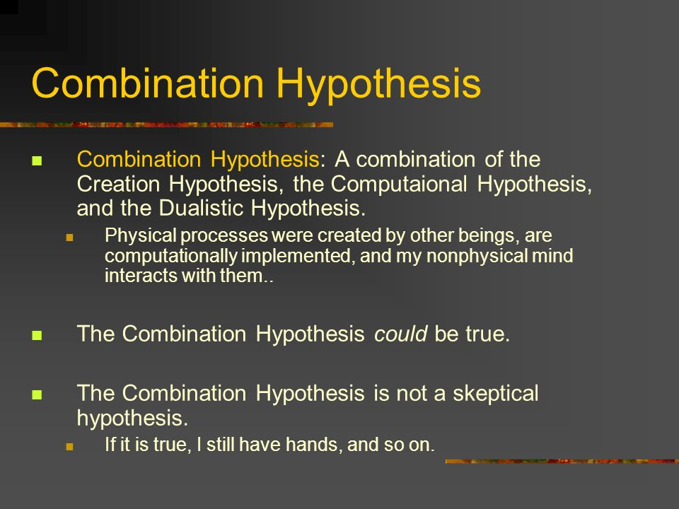 Combination Hypothesis Combination Hypothesis: A combination of the Creation Hypothesis, the Computaional Hypothesis, and the Dualistic Hypothesis. Ph