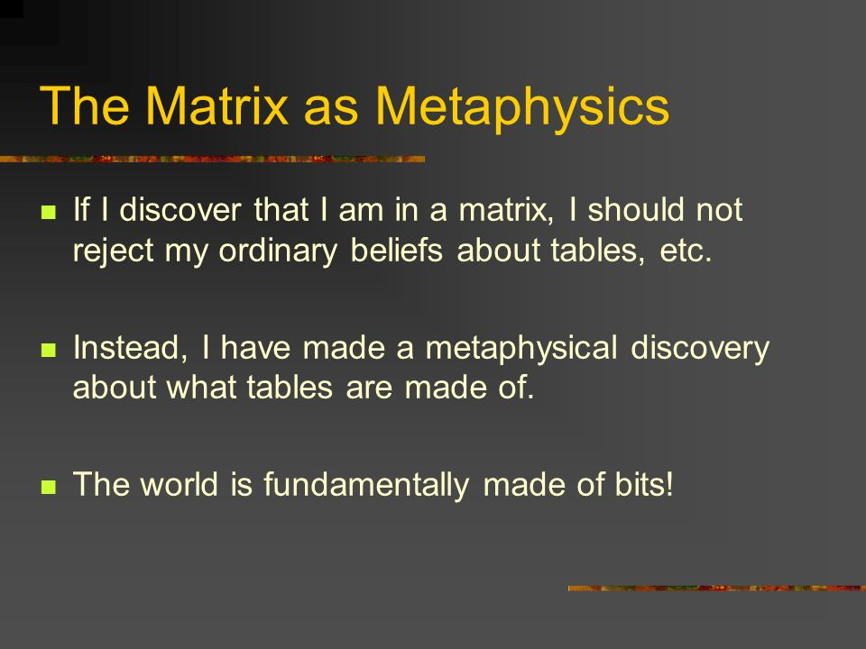 The Matrix as Metaphysics If I discover that I am in a matrix, I should not reject my ordinary beliefs about tables, etc. Instead, I have made a metap