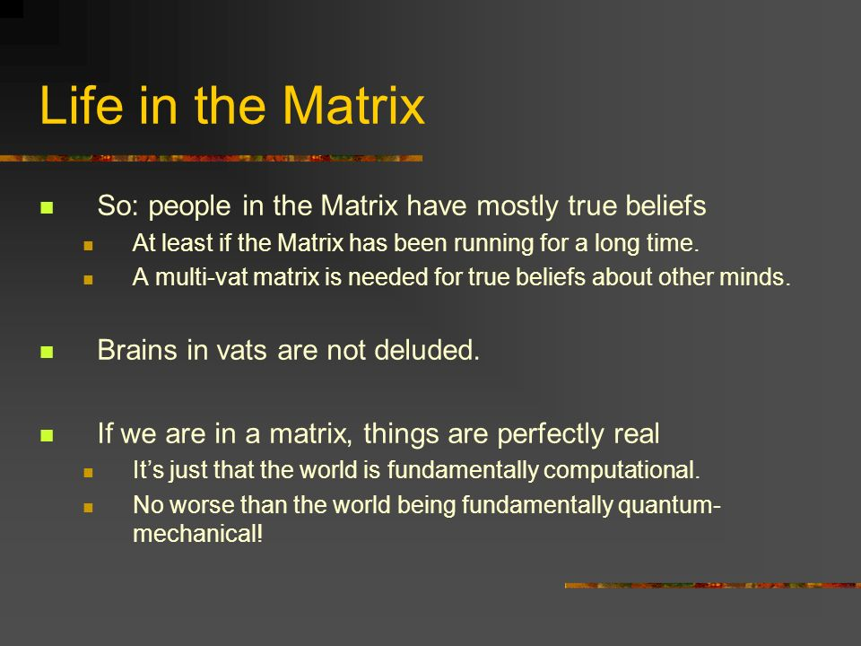 Life in the Matrix So: people in the Matrix have mostly true beliefs At least if the Matrix has been running for a long time. A multi-vat matrix is ne