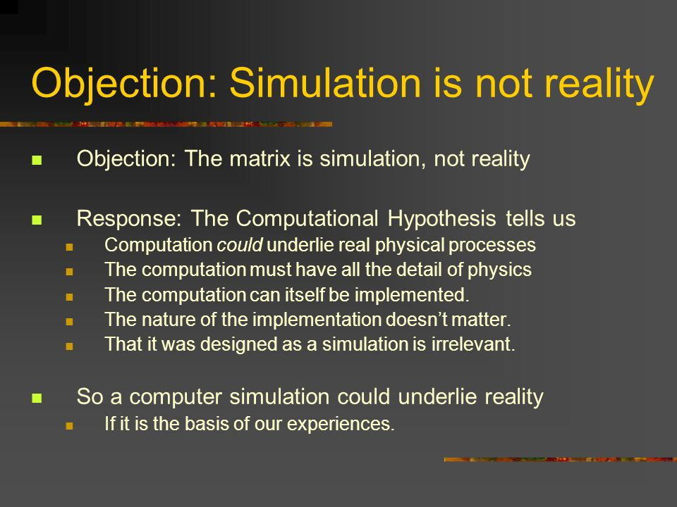 Objection: Simulation is not reality Objection: The matrix is simulation, not reality Response: The Computational Hypothesis tells us Computation could underlie real physical processes The computation must have all the detail of physics The computation can itself be implemented.