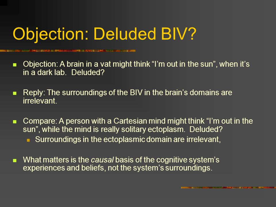 Objection: Deluded BIV? Objection: A brain in a vat might think Im out in the sun, when its in a dark lab. Deluded? Reply: The surroundings of the BIV