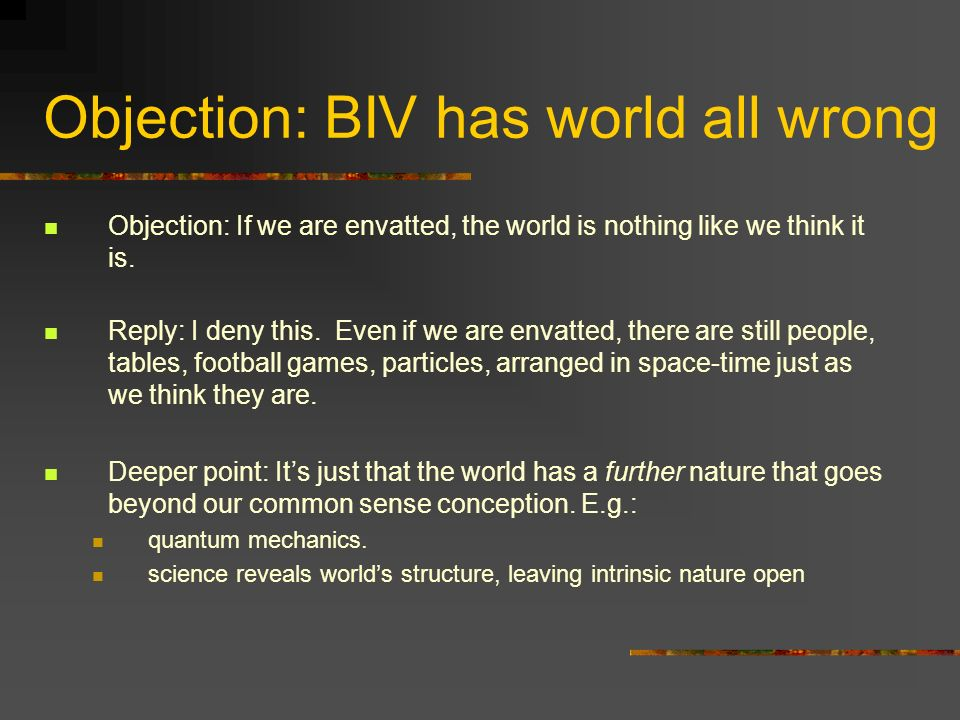 Objection: BIV has world all wrong Objection: If we are envatted, the world is nothing like we think it is.