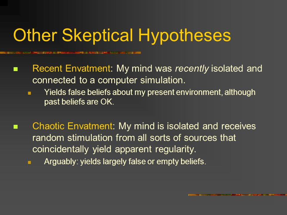 Other Skeptical Hypotheses Recent Envatment: My mind was recently isolated and connected to a computer simulation. Yields false beliefs about my prese