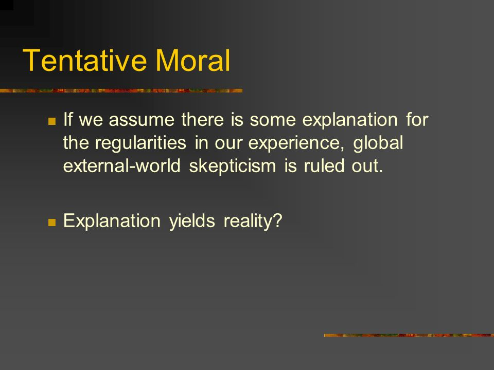 Tentative Moral If we assume there is some explanation for the regularities in our experience, global external-world skepticism is ruled out.