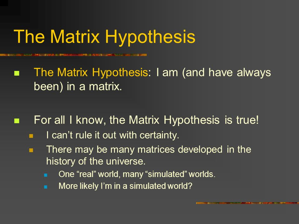 The Matrix Hypothesis The Matrix Hypothesis: I am (and have always been) in a matrix. For all I know, the Matrix Hypothesis is true! I cant rule it ou