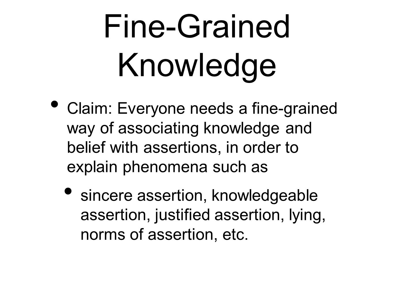Fine-Grained Knowledge Claim: Everyone needs a fine-grained way of associating knowledge and belief with assertions, in order to explain phenomena such as sincere assertion, knowledgeable assertion, justified assertion, lying, norms of assertion, etc.