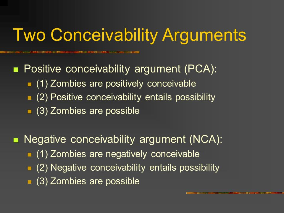 Two Conceivability Arguments Positive conceivability argument (PCA): (1) Zombies are positively conceivable (2) Positive conceivability entails possibility (3) Zombies are possible Negative conceivability argument (NCA): (1) Zombies are negatively conceivable (2) Negative conceivability entails possibility (3) Zombies are possible