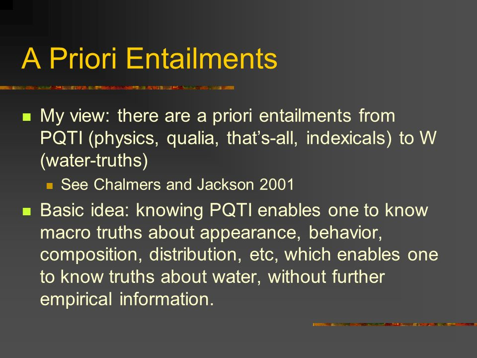 A Priori Entailments My view: there are a priori entailments from PQTI (physics, qualia, thats-all, indexicals) to W (water-truths) See Chalmers and Jackson 2001 Basic idea: knowing PQTI enables one to know macro truths about appearance, behavior, composition, distribution, etc, which enables one to know truths about water, without further empirical information.