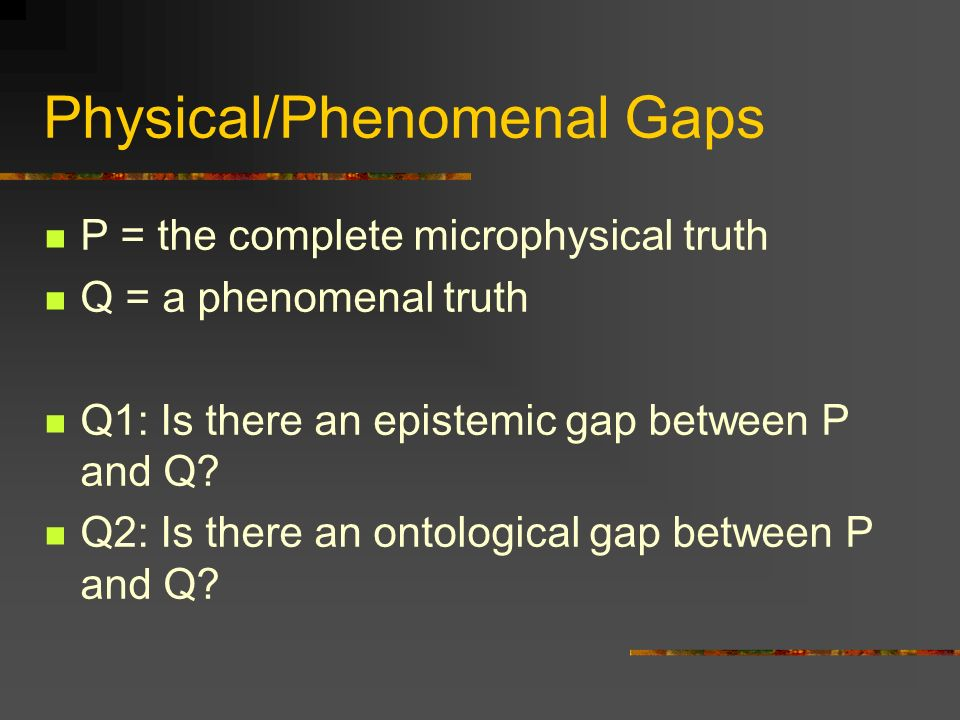 Physical/Phenomenal Gaps P = the complete microphysical truth Q = a phenomenal truth Q1: Is there an epistemic gap between P and Q.