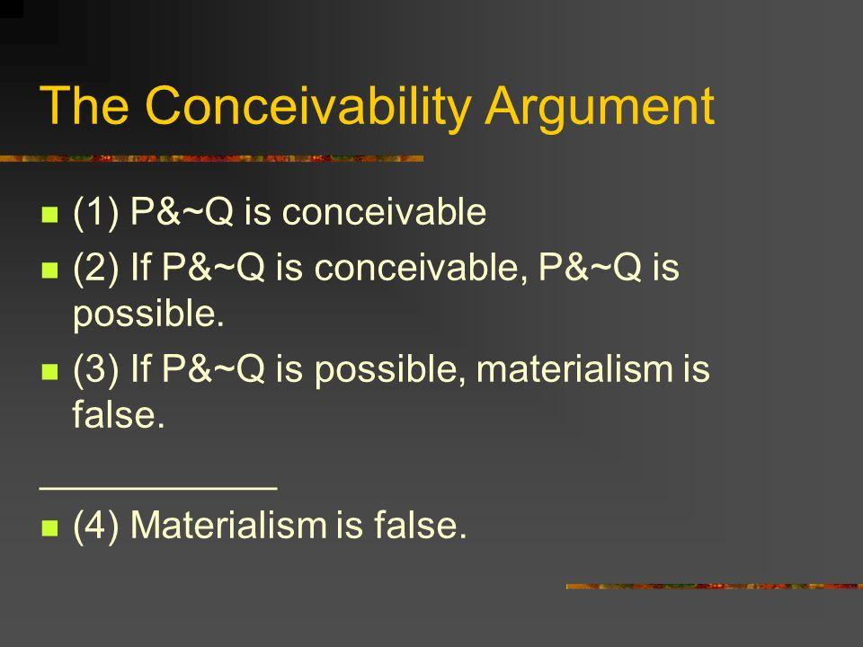 The Conceivability Argument (1) P&~Q is conceivable (2) If P&~Q is conceivable, P&~Q is possible. (3) If P&~Q is possible, materialism is false. _____