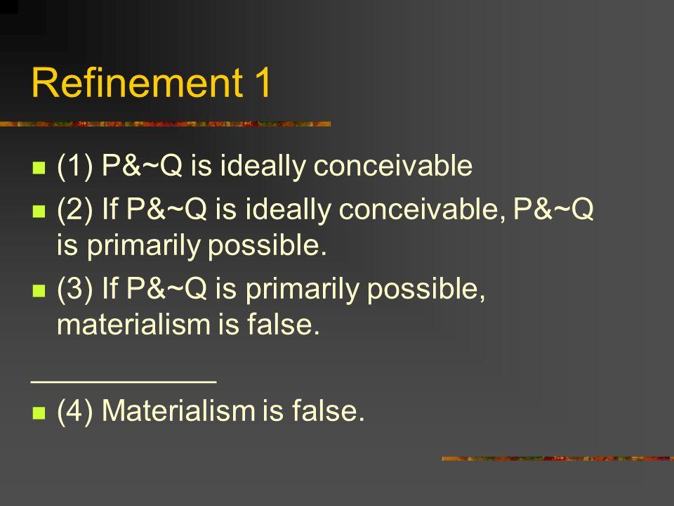 Refinement 1 (1) P&~Q is ideally conceivable (2) If P&~Q is ideally conceivable, P&~Q is primarily possible. (3) If P&~Q is primarily possible, materi