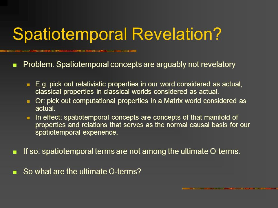 Spatiotemporal Revelation? Problem: Spatiotemporal concepts are arguably not revelatory E.g. pick out relativistic properties in our word considered a