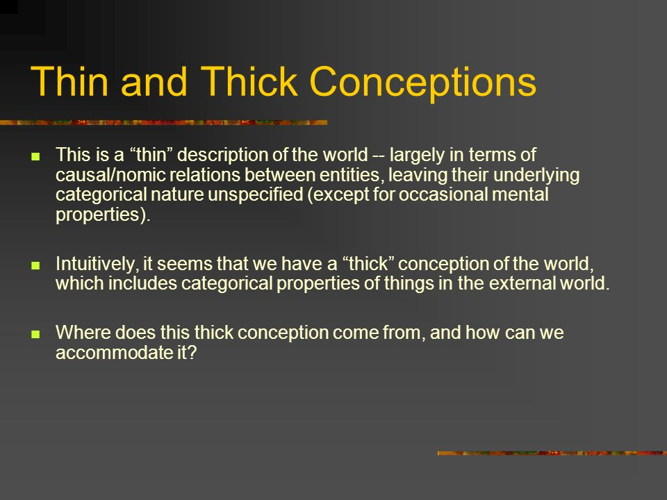 Thin and Thick Conceptions This is a thin description of the world -- largely in terms of causal/nomic relations between entities, leaving their under