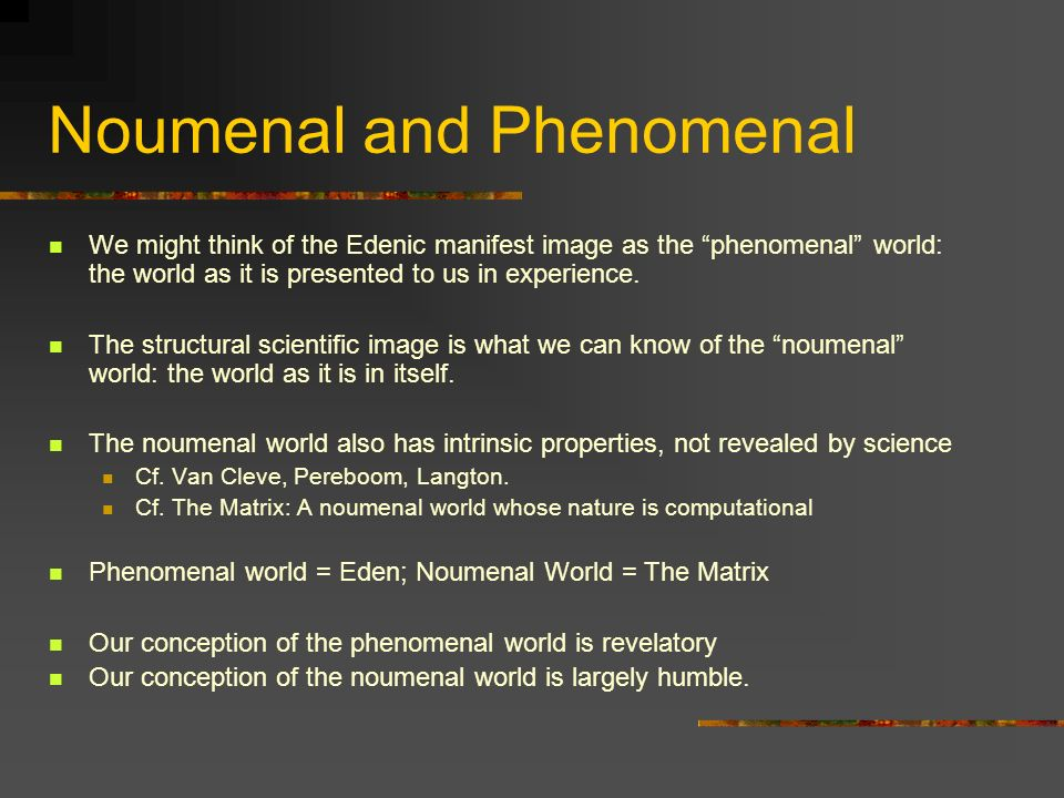 Noumenal and Phenomenal We might think of the Edenic manifest image as the phenomenal world: the world as it is presented to us in experience. The str