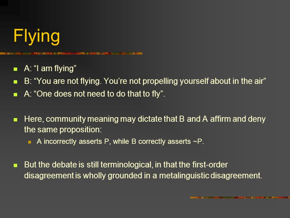 Flying A: I am flying B: You are not flying. Youre not propelling yourself about in the air A: One does not need to do that to fly. Here, community me