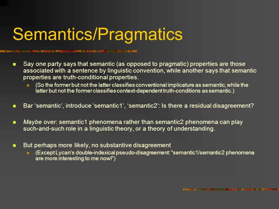 Semantics/Pragmatics Say one party says that semantic (as opposed to pragmatic) properties are those associated with a sentence by linguistic convention, while another says that semantic properties are truth-conditional properties.