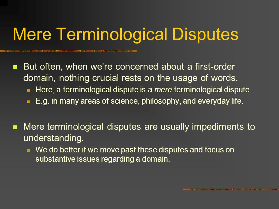Mere Terminological Disputes But often, when were concerned about a first-order domain, nothing crucial rests on the usage of words.