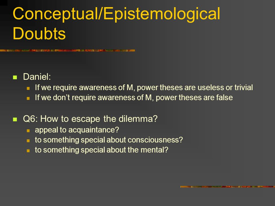 Conceptual/Epistemological Doubts Daniel: If we require awareness of M, power theses are useless or trivial If we dont require awareness of M, power theses are false Q6: How to escape the dilemma.