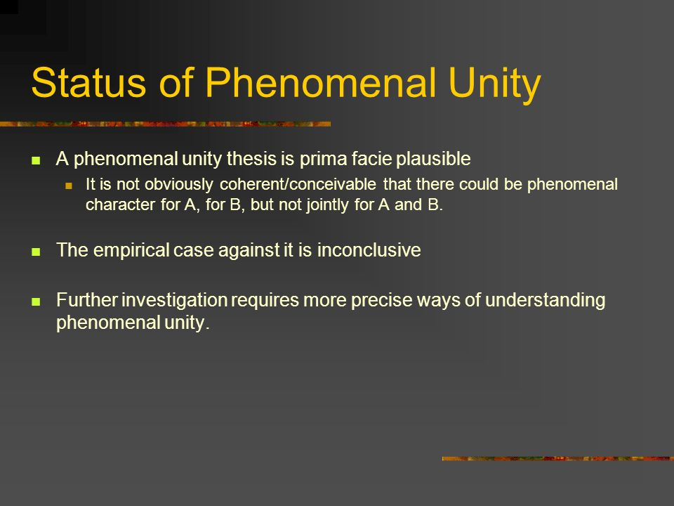 Status of Phenomenal Unity A phenomenal unity thesis is prima facie plausible It is not obviously coherent/conceivable that there could be phenomenal character for A, for B, but not jointly for A and B.