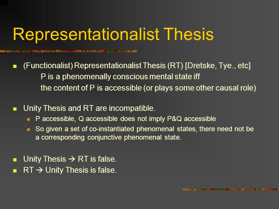 Representationalist Thesis (Functionalist) Representationalist Thesis (RT) [Dretske, Tye., etc] P is a phenomenally conscious mental state iff the content of P is accessible (or plays some other causal role) Unity Thesis and RT are incompatible.