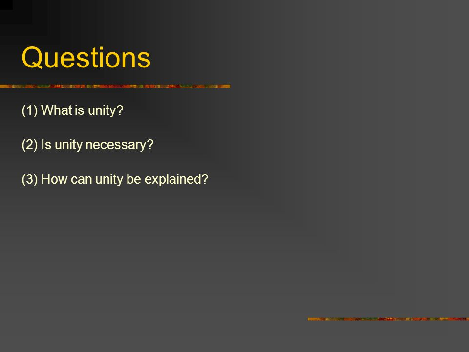 Questions (1) What is unity (2) Is unity necessary (3) How can unity be explained