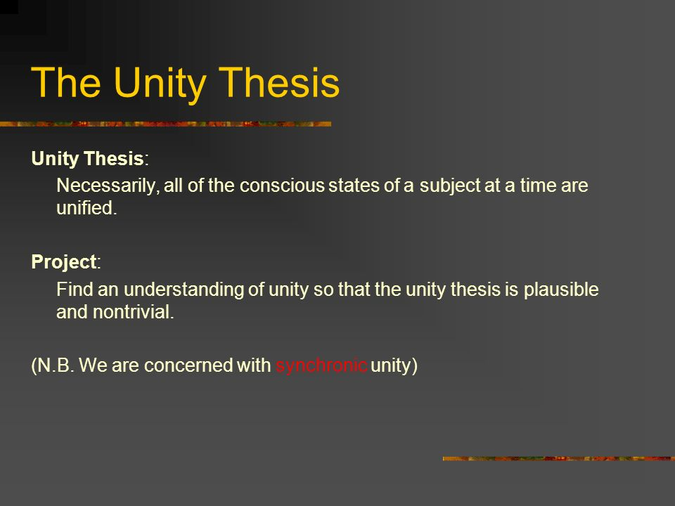 The Unity Thesis Unity Thesis: Necessarily, all of the conscious states of a subject at a time are unified.
