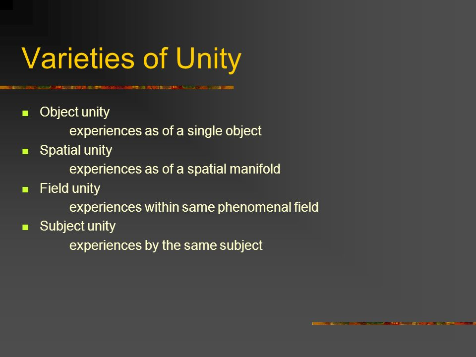 Varieties of Unity Object unity experiences as of a single object Spatial unity experiences as of a spatial manifold Field unity experiences within same phenomenal field Subject unity experiences by the same subject