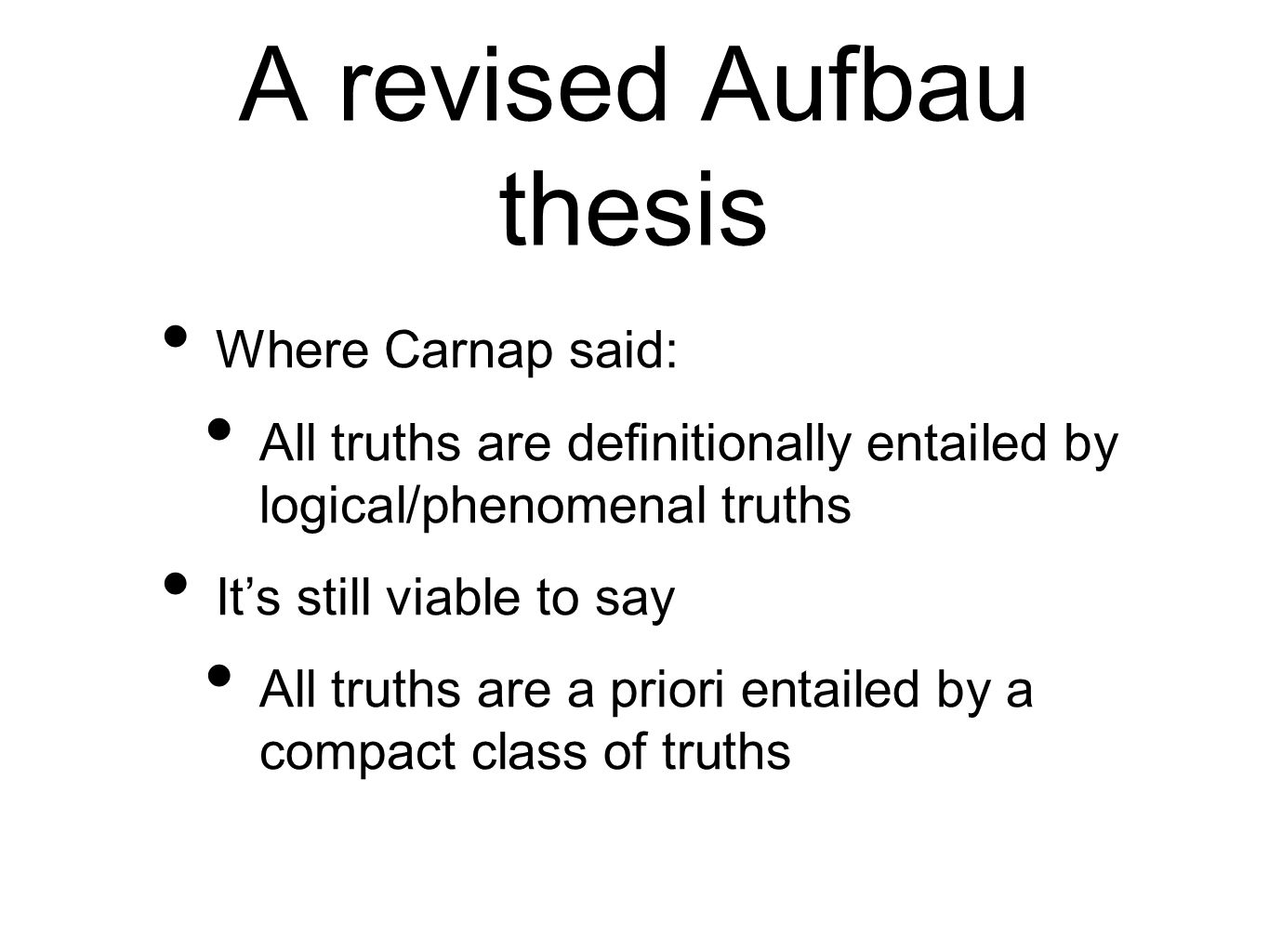 A revised Aufbau thesis Where Carnap said: All truths are definitionally entailed by logical/phenomenal truths Its still viable to say All truths are