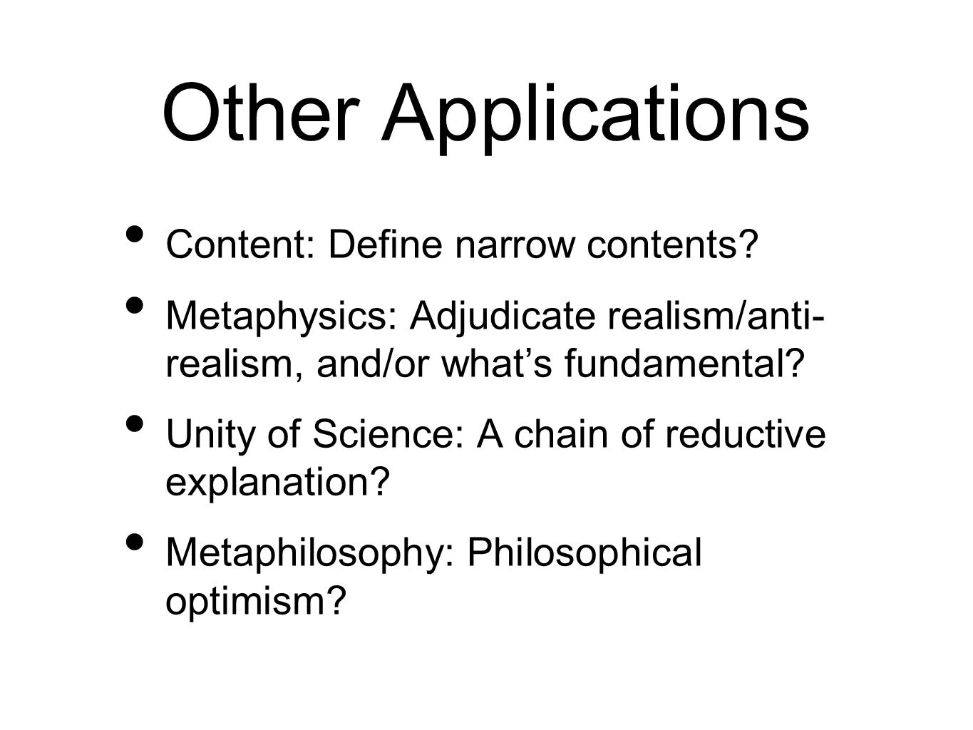 Other Applications Content: Define narrow contents? Metaphysics: Adjudicate realism/anti- realism, and/or whats fundamental? Unity of Science: A chain