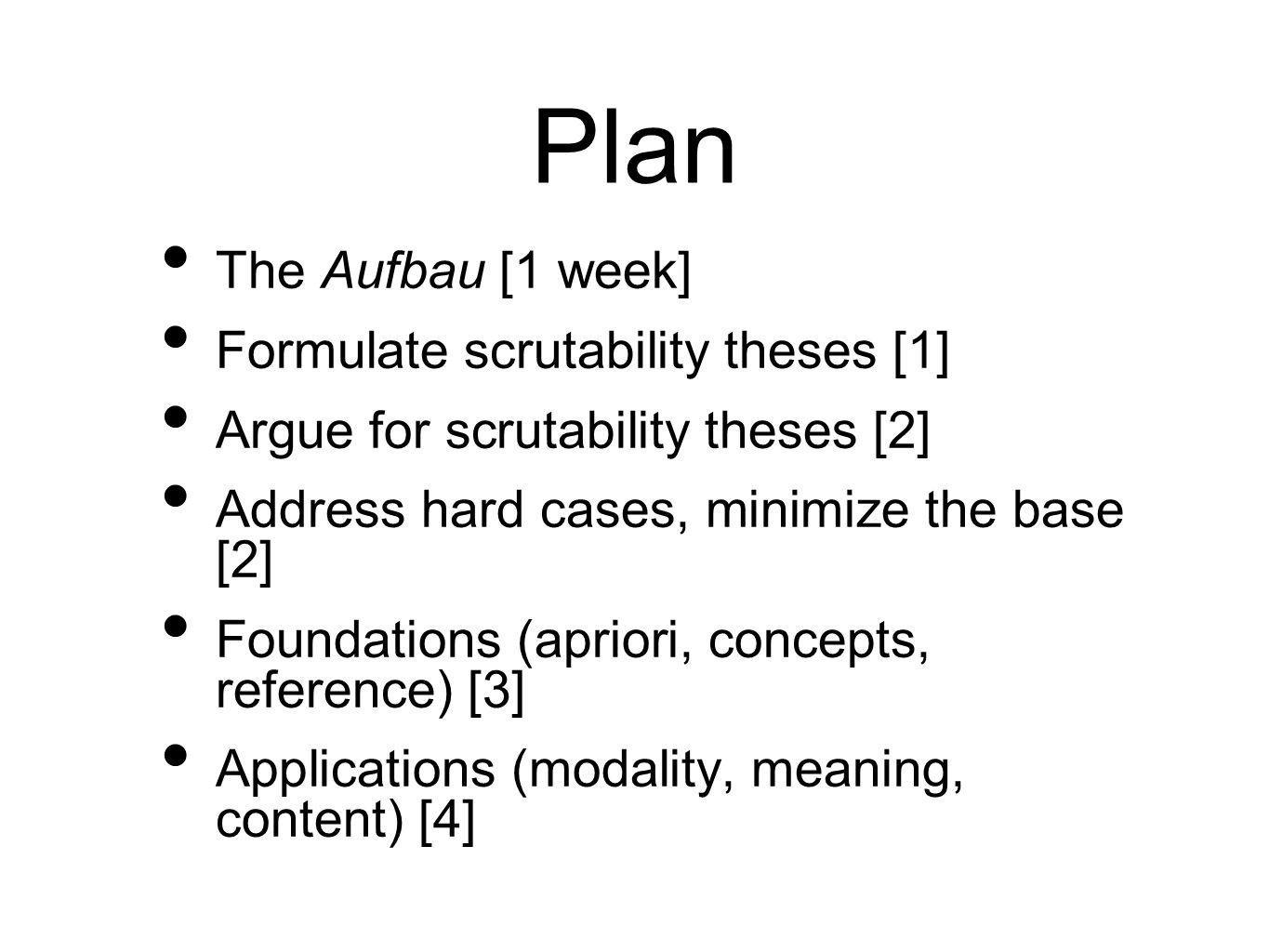 Plan The Aufbau [1 week] Formulate scrutability theses [1] Argue for scrutability theses [2] Address hard cases, minimize the base [2] Foundations (ap