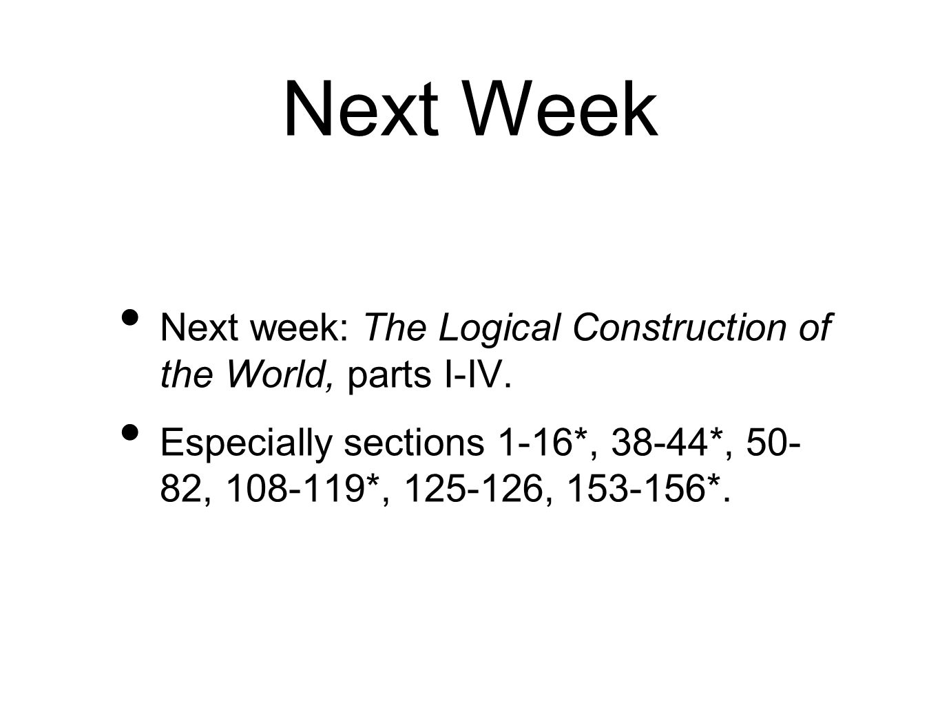 Next Week Next week: The Logical Construction of the World, parts I-IV. Especially sections 1-16*, 38-44*, 50- 82, 108-119*, 125-126, 153-156*.