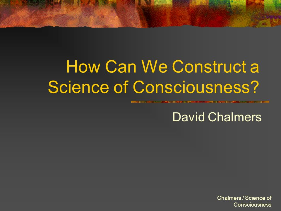 Chalmers / Science of Consciousness How Can We Construct a Science of Consciousness? David Chalmers