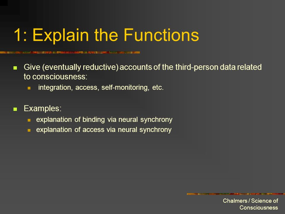 Chalmers / Science of Consciousness 1: Explain the Functions Give (eventually reductive) accounts of the third-person data related to consciousness: i