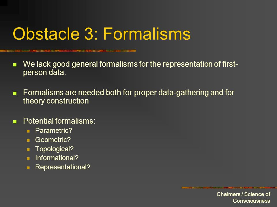 Chalmers / Science of Consciousness Obstacle 3: Formalisms We lack good general formalisms for the representation of first- person data. Formalisms ar