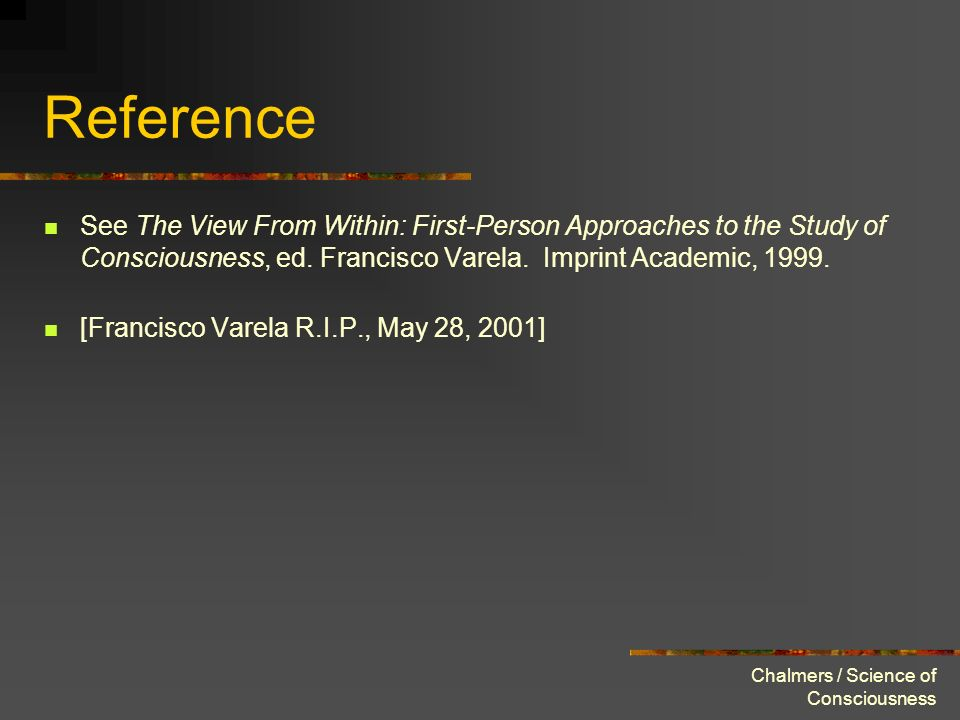 Chalmers / Science of Consciousness Reference See The View From Within: First-Person Approaches to the Study of Consciousness, ed. Francisco Varela. I