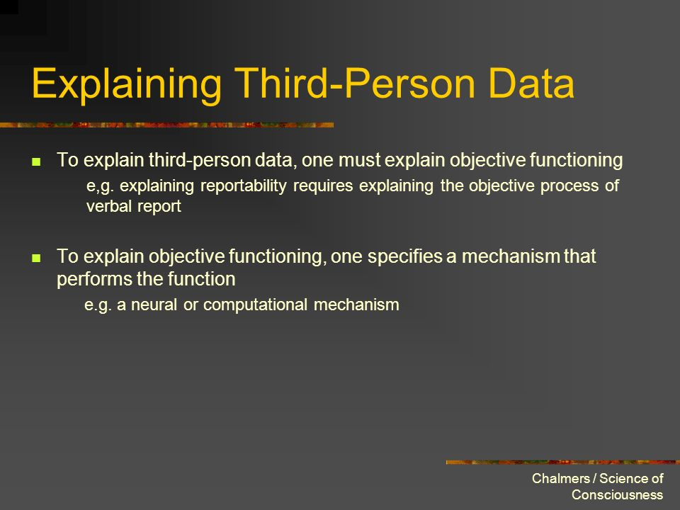 Chalmers / Science of Consciousness Explaining Third-Person Data To explain third-person data, one must explain objective functioning e,g. explaining