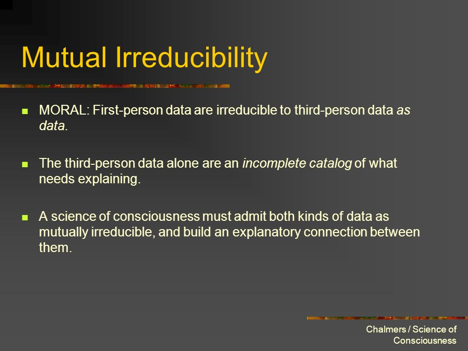 Chalmers / Science of Consciousness Mutual Irreducibility MORAL: First-person data are irreducible to third-person data as data. The third-person data