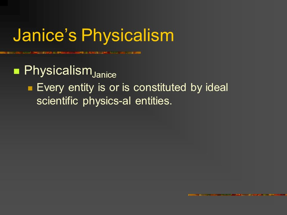 Janices Physicalism Physicalism Janice Every entity is or is constituted by ideal scientific physics-al entities.