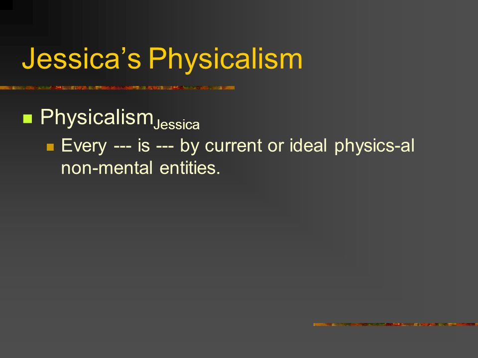 Jessicas Physicalism Physicalism Jessica Every --- is --- by current or ideal physics-al non-mental entities.