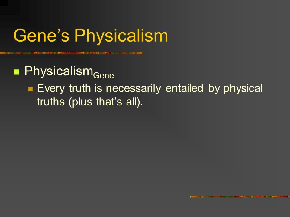 Genes Physicalism Physicalism Gene Every truth is necessarily entailed by physical truths (plus thats all).